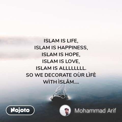 ISLAM IS LIFE, ISLAM IS HAPPINESS, ISLAM IS HOPE, ISLAM IS LOVE, ISLAM IS ALLLLLLLL. SO WE DECORATE OÙR LÌFÈ WÌTH ÌSLÂM....