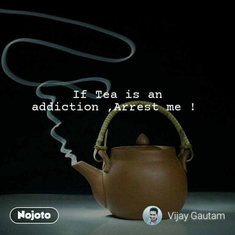 If Tea is an addiction ,Arrest me !