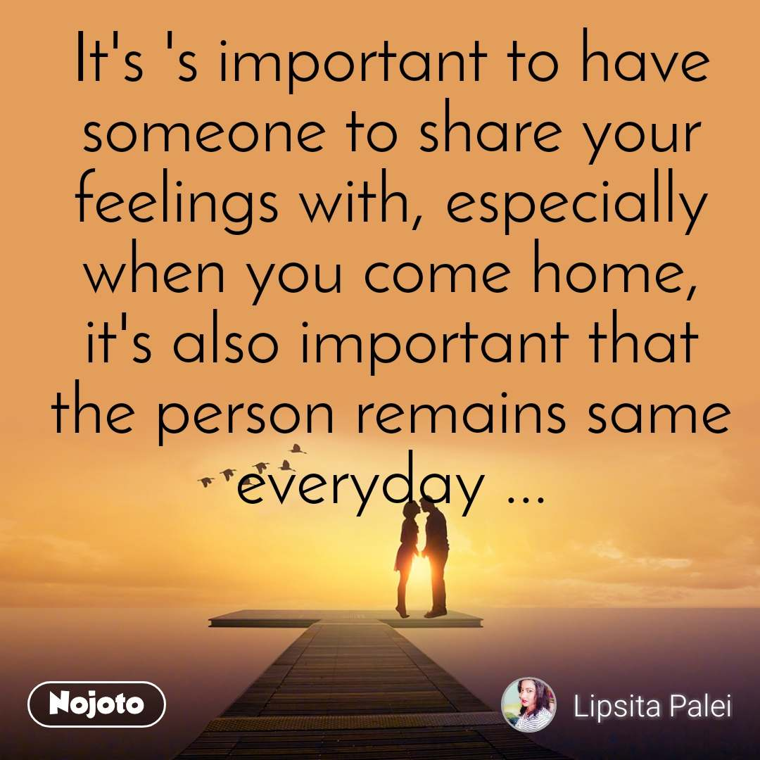 It's 's important to have someone to share your feelings with, especially when you come home, it's also important that the person remains same everyday ...