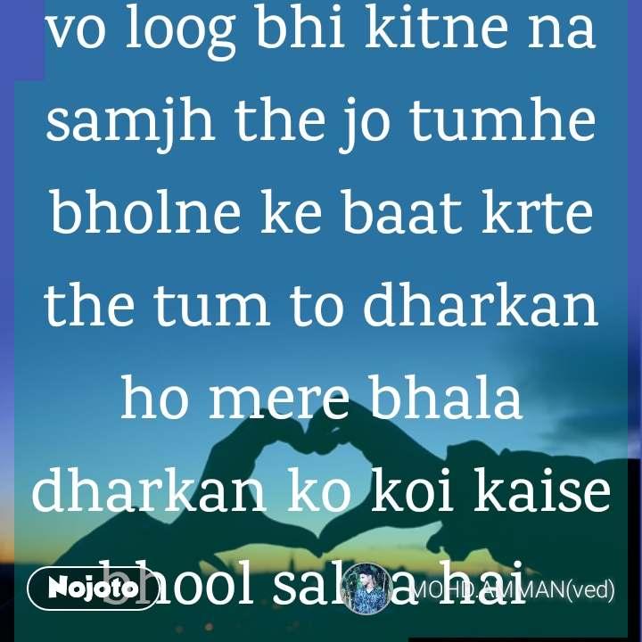 vo loog bhi kitne na samjh the jo tumhe bholne ke baat krte the tum to dharkan ho mere bhala dharkan ko koi kaise bhool sakta hai  #vedu