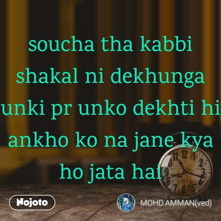 soucha tha kabbi shakal ni dekhunga unki pr unko dekhti hi ankho ko na jane kya ho jata hai