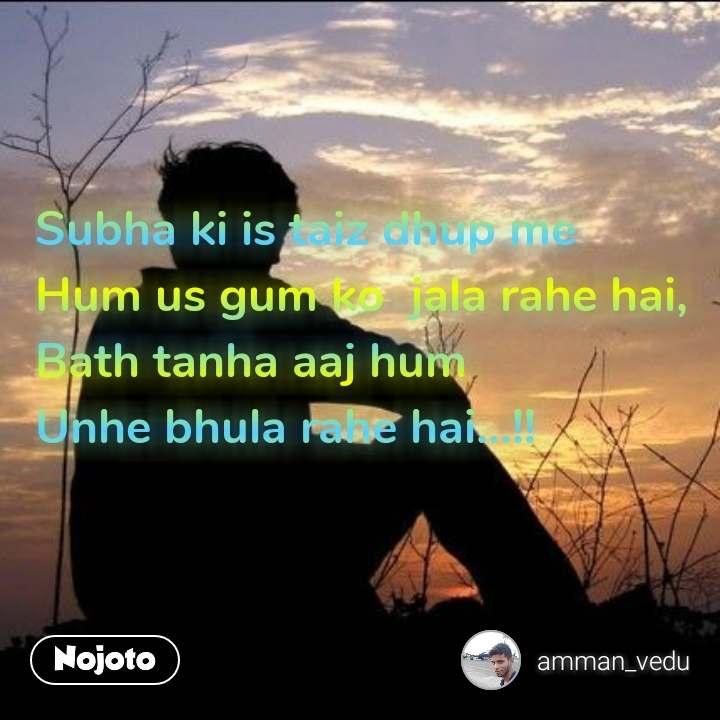 An advice for 2019 Subha ki is taiz dhup me Hum us gum ko  jala rahe hai, Bath tanha aaj hum Unhe bhula rahe hai...!!  #NojotoQuote