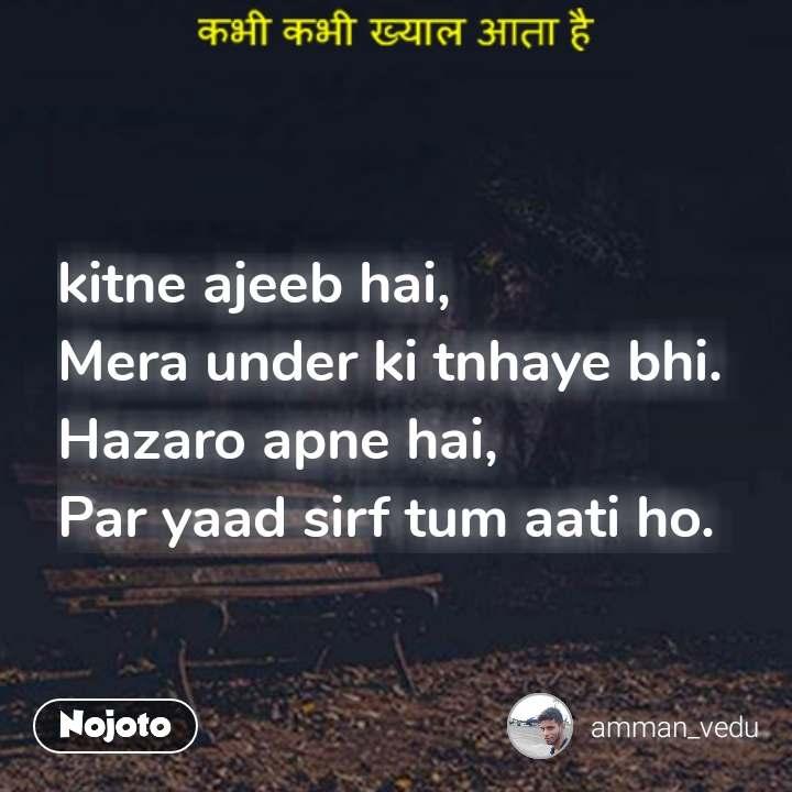 कभी कभी ख्याल आता है kitne ajeeb hai,  Mera under ki tnhaye bhi. Hazaro apne hai,  Par yaad sirf tum aati ho. #NojotoQuote