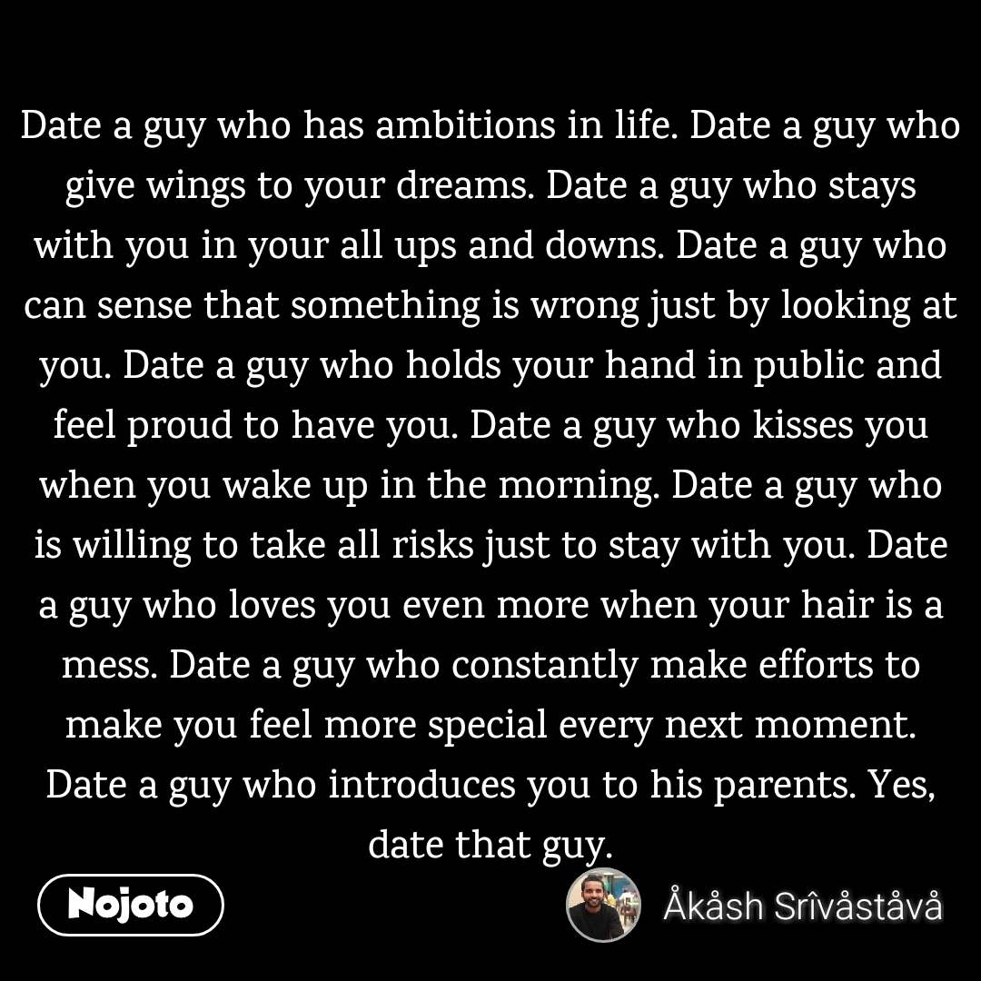 Date a guy who has ambitions in life. Date a guy who give wings to your dreams. Date a guy who stays with you in your all ups and downs. Date a guy who can sense that something is wrong just by looking at you. Date a guy who holds your hand in public and feel proud to have you. Date a guy who kisses you when you wake up in the morning. Date a guy who is willing to take all risks just to stay with you. Date a guy who loves you even more when your hair is a mess. Date a guy who constantly make efforts to make you feel more special every next moment. Date a guy who introduces you to his parents. Yes, date that guy.