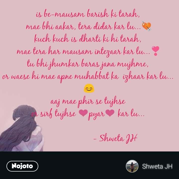 Love partner SMS quotes is be-mausam barish ki tarah,  mae bhi aakar, tera didar kar lu...💘 kuch kuch is dharti ki hi tarah,  mae tera har mausam intezaar kar lu...❣️ tu bhi jhumkar baras jana mujhme,  or waese hi mae apne muhabbat ka  izhaar kar lu...  😊 aaj mae phir se tujhse  or sirf tujhse ❤️pyar❤️ kar lu...                          - Shweta JH   #NojotoQuote