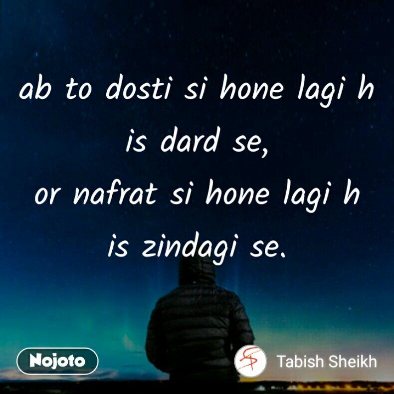 ab to dosti si hone lagi h is dard se, or nafrat si hone lagi h is zindagi se.