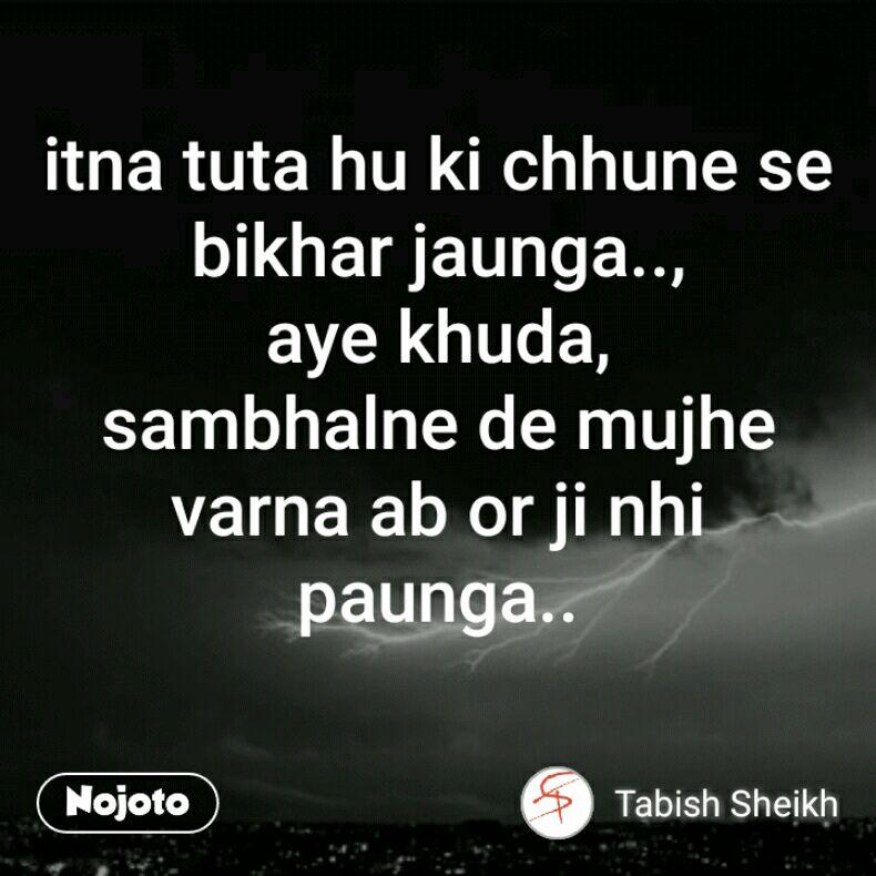 itna tuta hu ki chhune se bikhar jaunga.., aye khuda, sambhalne de mujhe varna ab or ji nhi paunga..