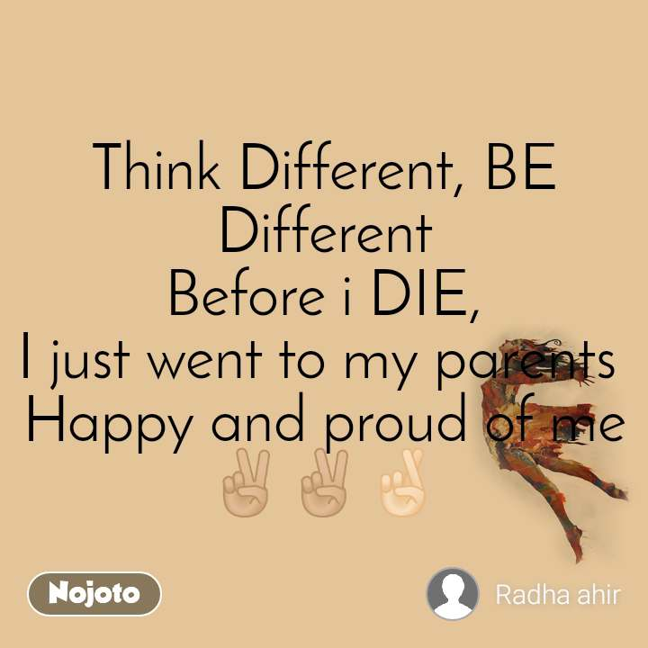 Think Different, BE Different Before i DIE, I just went to my parents  Happy and proud of me ✌🏼✌🏼🤞🏻