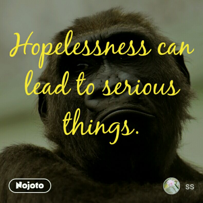 Hopelessness can lead to serious things.