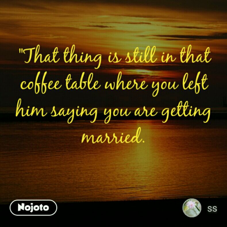 """""""That thing is still in that coffee table where you left him saying you are getting married."""