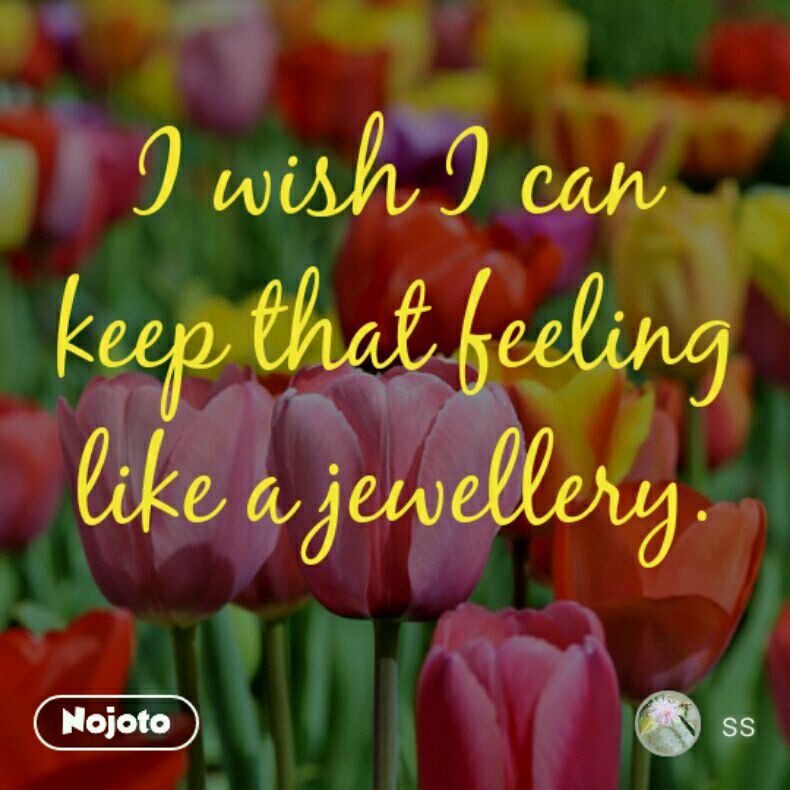 I wish I can keep that feeling like a jewellery.