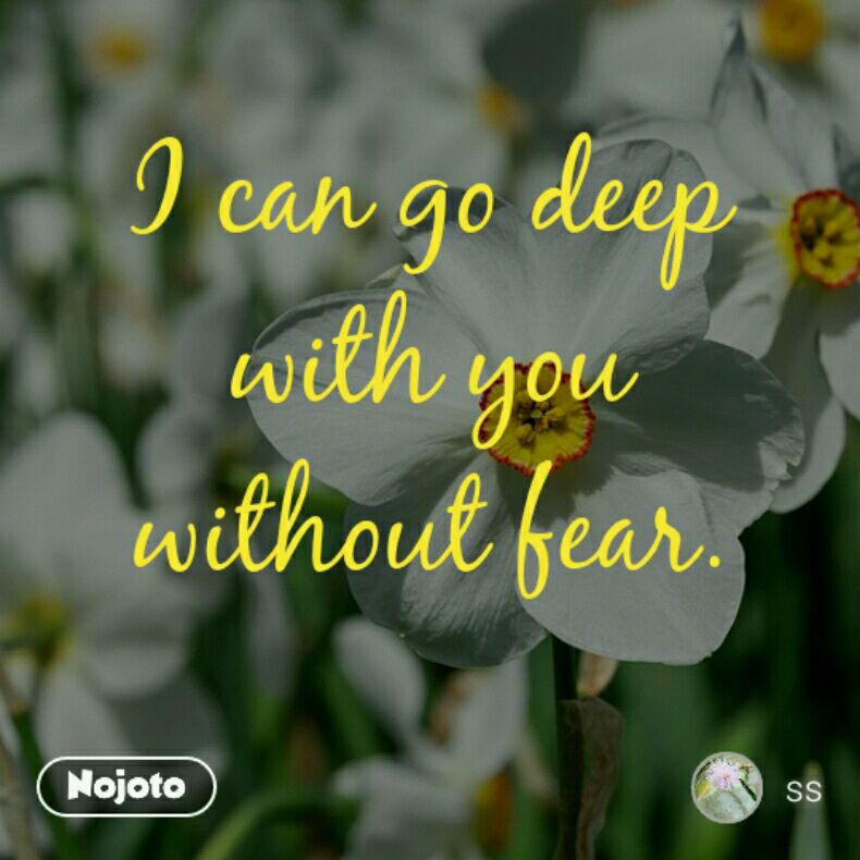 I can go deep with you without fear.
