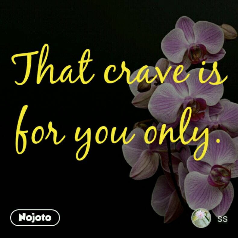 That crave is for you only.