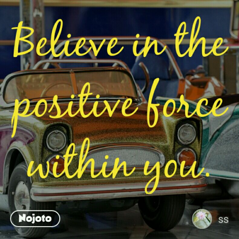 Believe in the positive force within you.