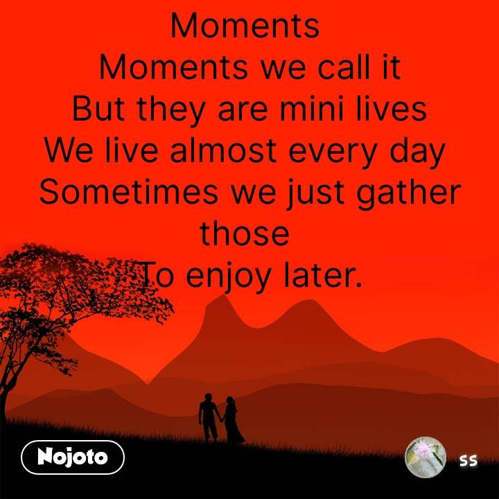 Moments  Moments we call it But they are mini lives We live almost every day  Sometimes we just gather those  To enjoy later.          #NojotoQuote