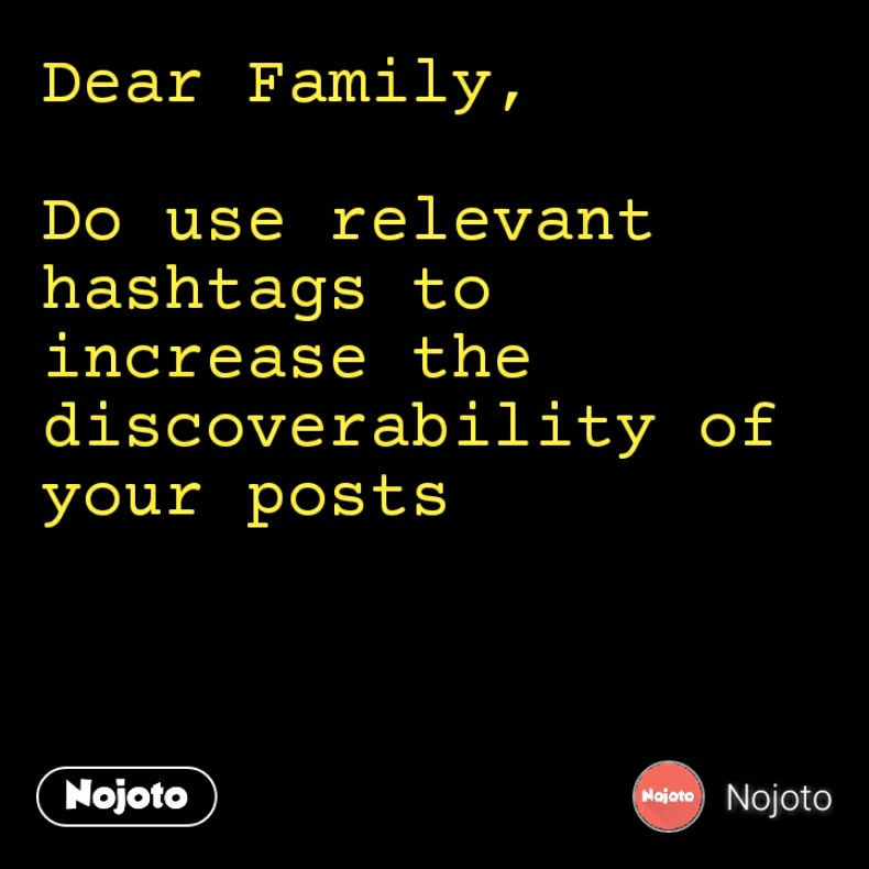 Dear Family,  Do use relevant hashtags to increase the discoverability of your posts