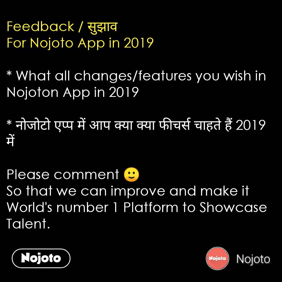 Feedback / सुझाव For Nojoto App in 2019  * What all changes/features you wish in Nojoton App in 2019  * नोजोटो एप्प में आप क्या क्या फीचर्स चाहते हैं 2019 में  Please comment 🙂 So that we can improve and make it World's number 1 Platform to Showcase Talent.    #NojotoQuote