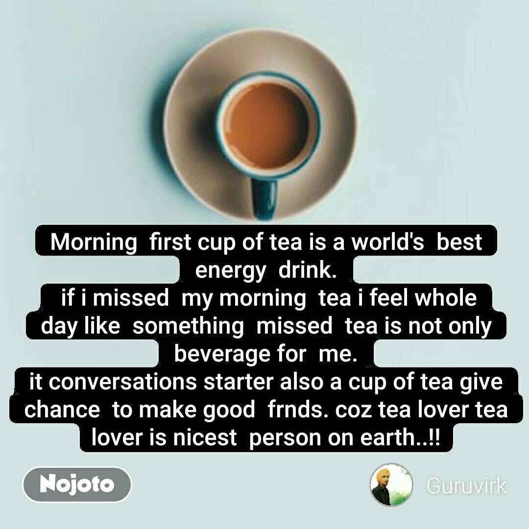 Morning  first cup of tea is a world's  best energy  drink.  if i missed  my morning  tea i feel whole day like  something  missed  tea is not only beverage for  me. it conversations starter also a cup of tea give chance  to make good  frnds. coz tea lover tea lover is nicest  person on earth..!! #NojotoQuote