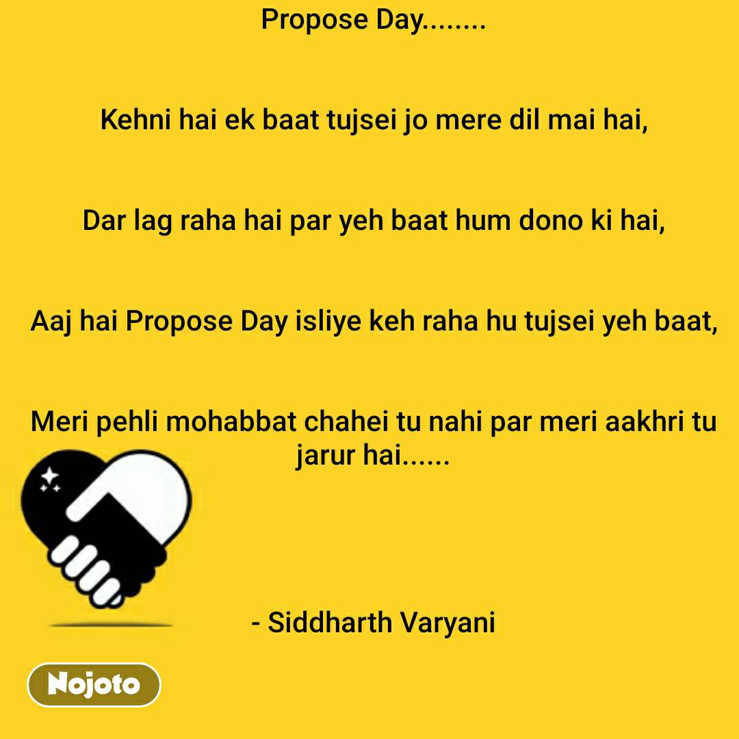 Propose Day........   Kehni hai ek baat tujsei jo mere dil mai hai,   Dar lag raha hai par yeh baat hum dono ki hai,   Aaj hai Propose Day isliye keh raha hu tujsei yeh baat,   Meri pehli mohabbat chahei tu nahi par meri aakhri tu jarur hai......     - Siddharth Varyani   #NojotoQuote