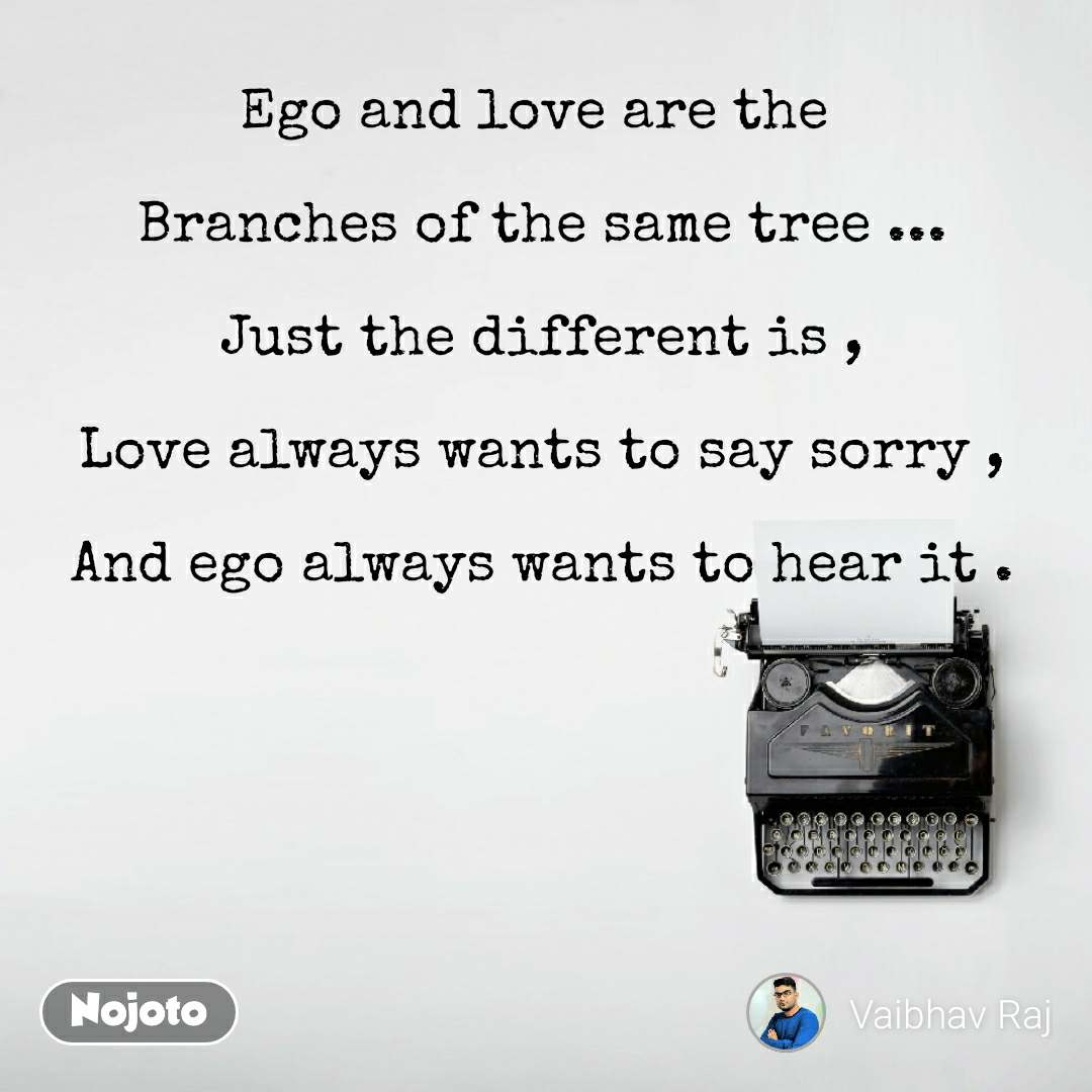 Ego and love are the   Branches of the same tree ...  Just the different is ,  Love always wants to say sorry ,  And ego always wants to hear it .
