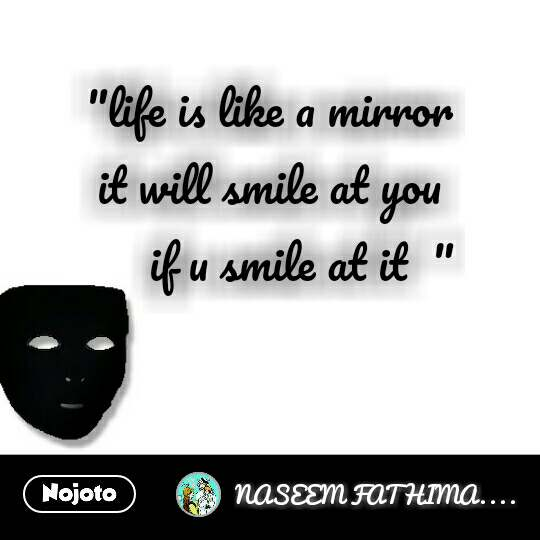 """""""life is like a mirror  it will smile at you  if u smile at it  """""""