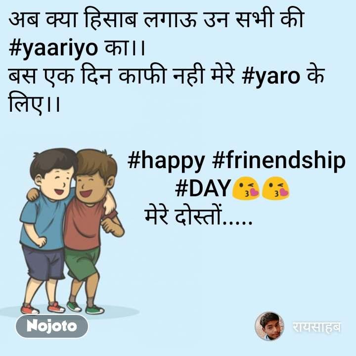 अब क्या हिसाब लगाऊ उन सभी की #yaariyo का।। बस एक दिन काफी नही मेरे #yaro के लिए।।                      #happy #frinendship                                              #DAY😘😘                        मेरे दोस्तों.....