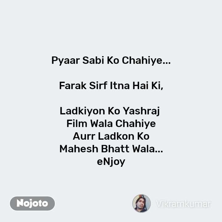 Pyaar Sabi Ko Chahiye...  Farak Sirf Itna Hai Ki,  Ladkiyon Ko Yashraj  Film Wala Chahiye  Aurr Ladkon Ko  Mahesh Bhatt Wala... eNjoy #NojotoQuote