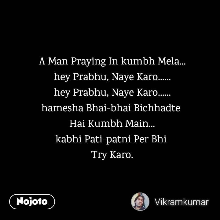 A Man Praying In kumbh Mela... hey Prabhu, Naye Karo...... hey Prabhu, Naye Karo...... hamesha Bhai-bhai Bichhadte  Hai Kumbh Main... kabhi Pati-patni Per Bhi  Try Karo. #NojotoQuote
