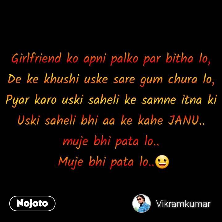 Girlfriend ko apni palko par bitha lo, De ke khushi uske sare gum chura lo, Pyar karo uski saheli ke samne itna ki Uski saheli bhi aa ke kahe JANU.. muje bhi pata lo..  Muje bhi pata lo..😀 #NojotoQuote