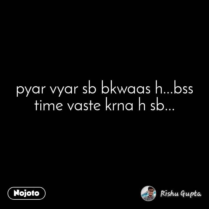 pyar vyar sb bkwaas h...bss time vaste krna h sb...