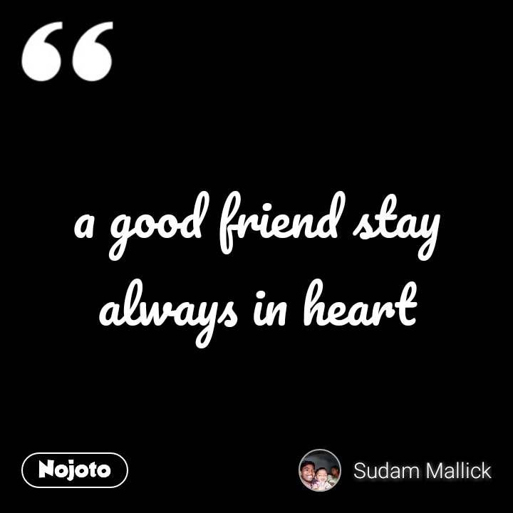 a good friend stay always in heart