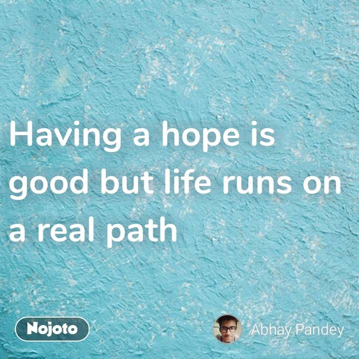 Having a hope is good but life runs on a real path #NojotoQuote
