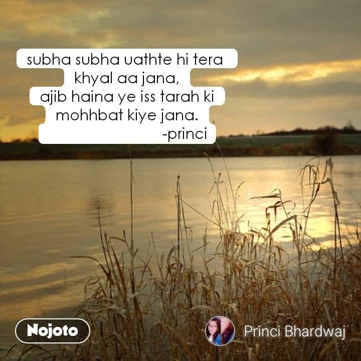 subha subha uathte hi tera  khyal aa jana, ajib haina ye iss tarah ki mohhbat kiye jana.                              -princi #NojotoQuote