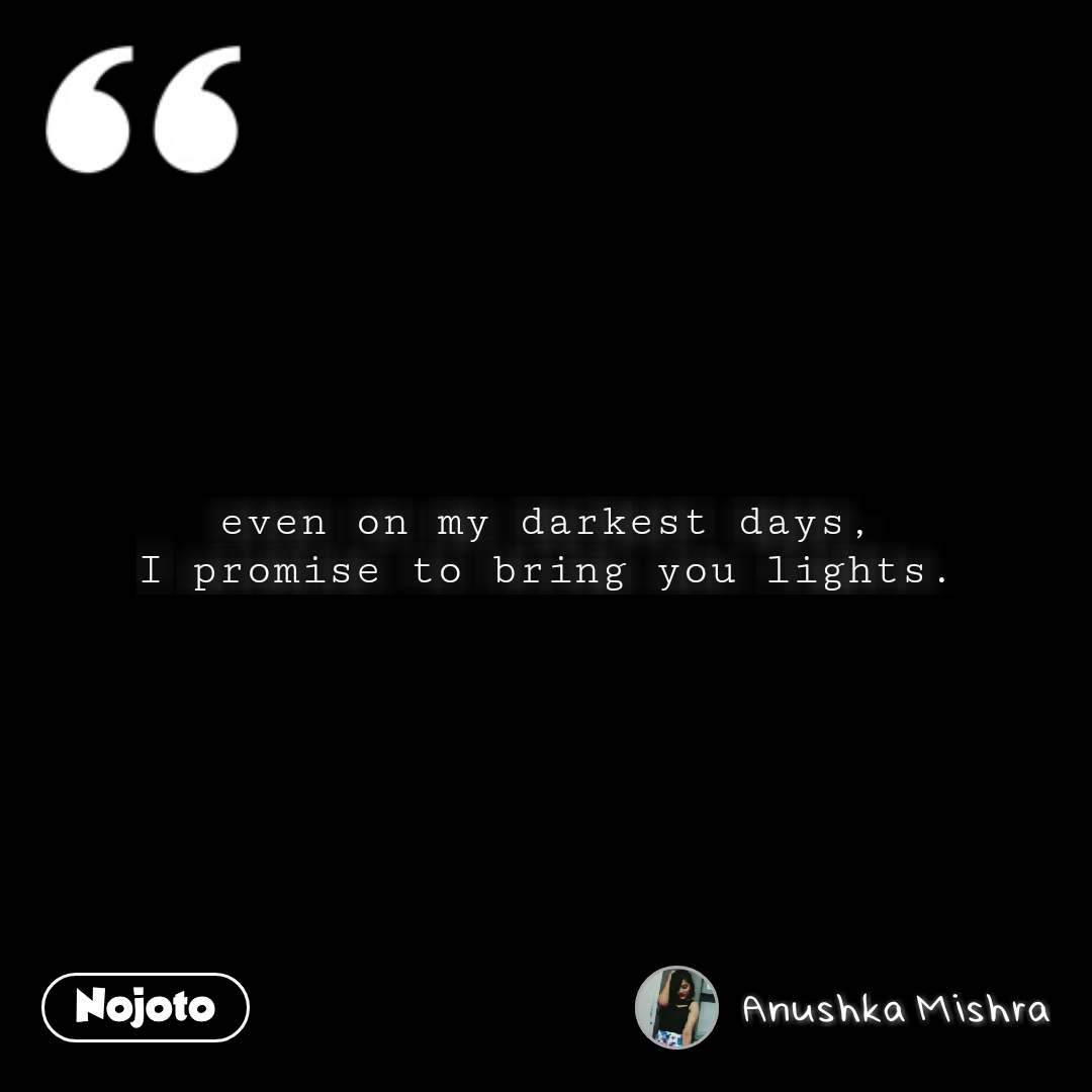 even on my darkest days, I promise to bring you lights. #NojotoQuote
