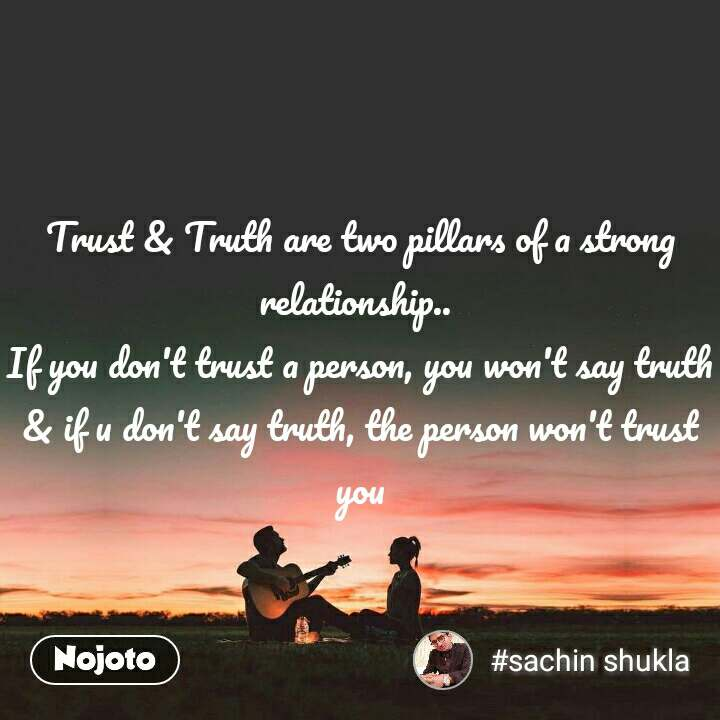 Trust & Truth are two pillars of a strong relationship..  If you don't trust a person, you won't say truth & if u don't say truth, the person won't trust you