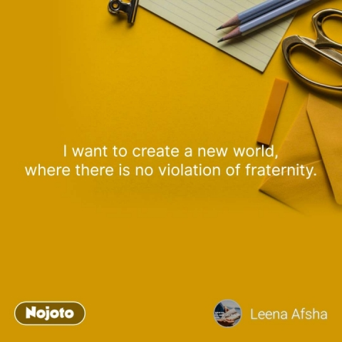 I want to create a new world, where there is no violation of fraternity.  #NojotoQuote