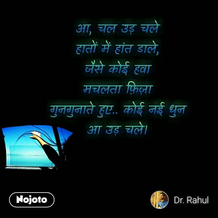 Hindi quotes on Happiness आ, चल उड़ चले हातों में हांत डाले, जैसे कोई हवा मचलता फ़िज़ा गुनगुनाते हुए.. कोई नई धुन आ उड़ चले। #NojotoQuote