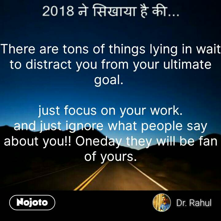 2018 ने  सिखाया There are tons of things lying in wait to distract you from your ultimate goal.   just focus on your work. and just ignore what people say about you!! Oneday they will be fan of yours.  #NojotoQuote