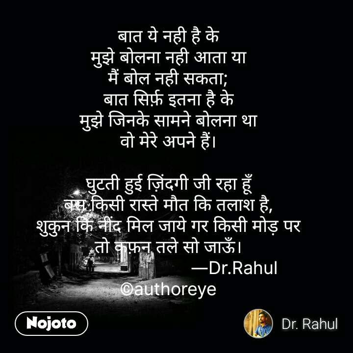बात ये नही है के मुझे बोलना नही आता या मैं बोल नही सकता; बात सिर्फ़ इतना है के मुझे जिनके सामने बोलना था वो मेरे अपने हैं।  घुटती हुई ज़िंदगी जी रहा हूँ बस किसी रास्ते मौत कि तलाश है, शुकुन कि नींद मिल जाये गर किसी मोड़ पर तो कफ़न तले सो जाऊँ।                            ―Dr.Rahul ©authoreye #NojotoQuote