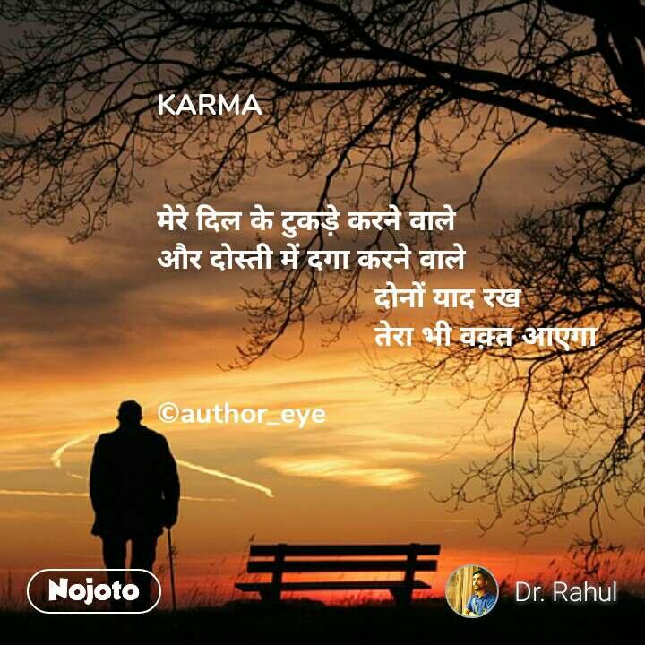 KARMA   मेरे दिल के टुकड़े करने वाले और दोस्ती में दगा करने वाले                            दोनों याद रख                            तेरा भी वक़्त आएगा  ©author_eye #NojotoQuote