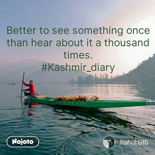 Better to see something once than hear about it a thousand times. #Kashmir_diary #NojotoQuote
