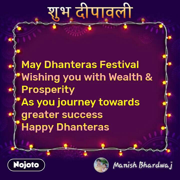 शुभ दीपावली  May Dhanteras Festival Wishing you with Wealth & Prosperity As you journey towards greater success Happy Dhanteras