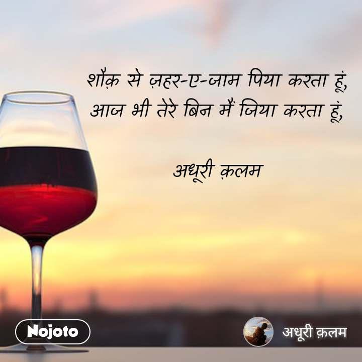 शौक़ से ज़हर-ए-जाम पिया करता हूं, आज भी तेरे बिन मैं जिया करता हूं,  अधूरी क़लम #NojotoQuote