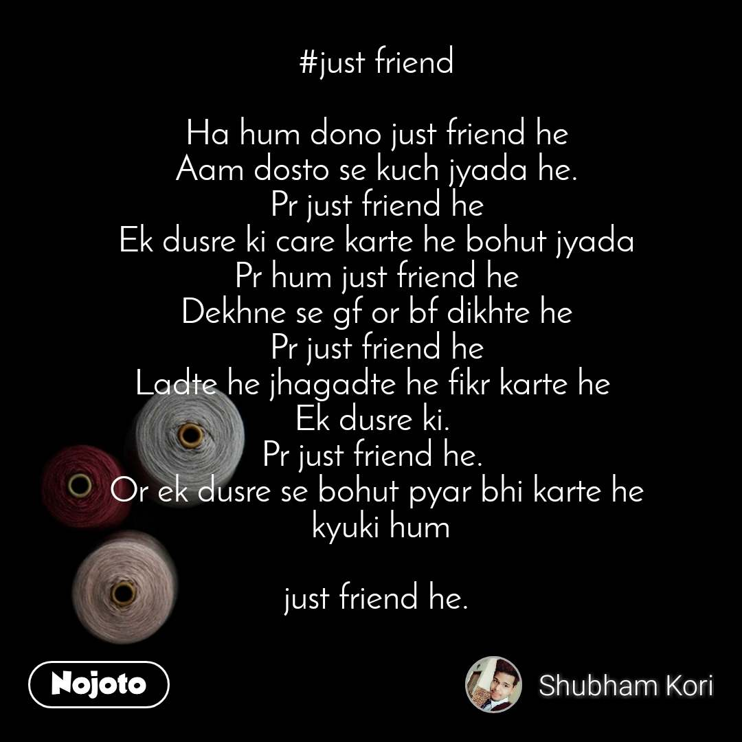 #just friend  Ha hum dono just friend he Aam dosto se kuch jyada he. Pr just friend he Ek dusre ki care karte he bohut jyada Pr hum just friend he Dekhne se gf or bf dikhte he Pr just friend he Ladte he jhagadte he fikr karte he  Ek dusre ki.  Pr just friend he.  Or ek dusre se bohut pyar bhi karte he  kyuki hum   just friend he.
