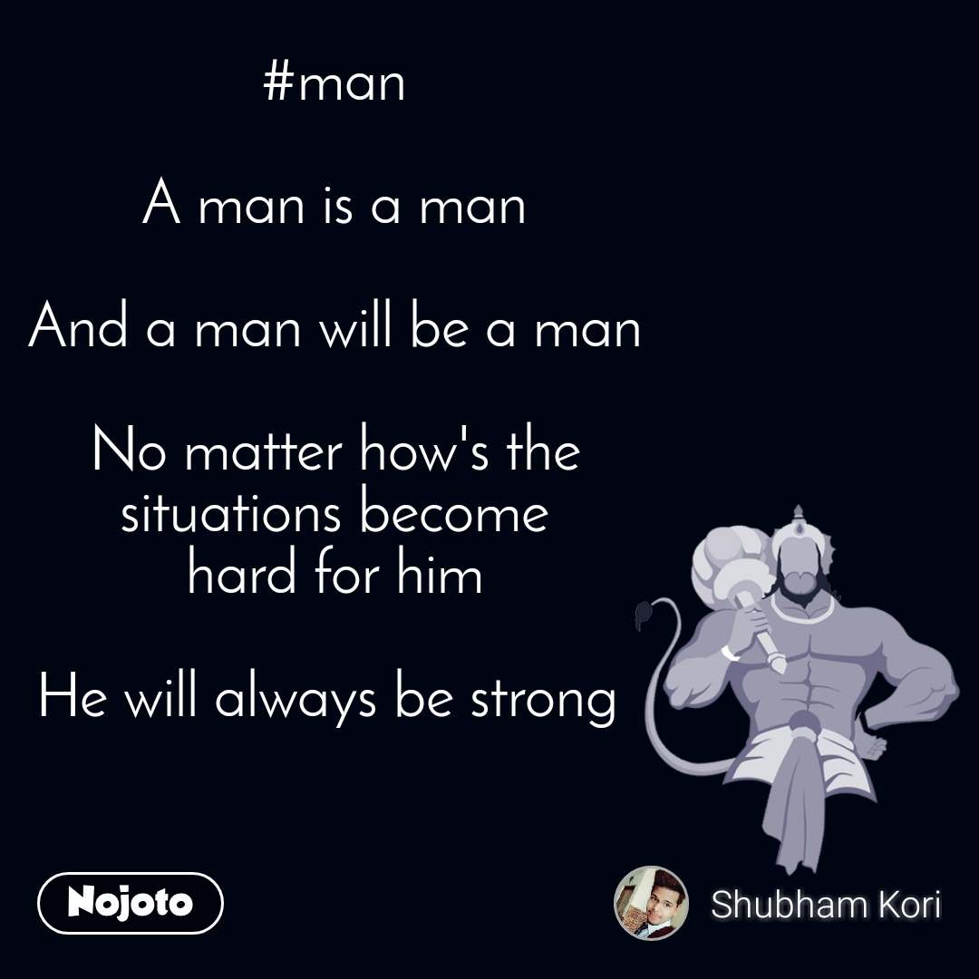#man  A man is a man  And a man will be a man  No matter how's the  situations become  hard for him  He will always be strong