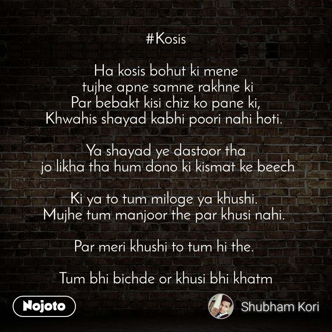 #Kosis  Ha kosis bohut ki mene  tujhe apne samne rakhne ki Par bebakt kisi chiz ko pane ki, Khwahis shayad kabhi poori nahi hoti.   Ya shayad ye dastoor tha  jo likha tha hum dono ki kismat ke beech  Ki ya to tum miloge ya khushi.  Mujhe tum manjoor the par khusi nahi.   Par meri khushi to tum hi the.   Tum bhi bichde or khusi bhi khatm