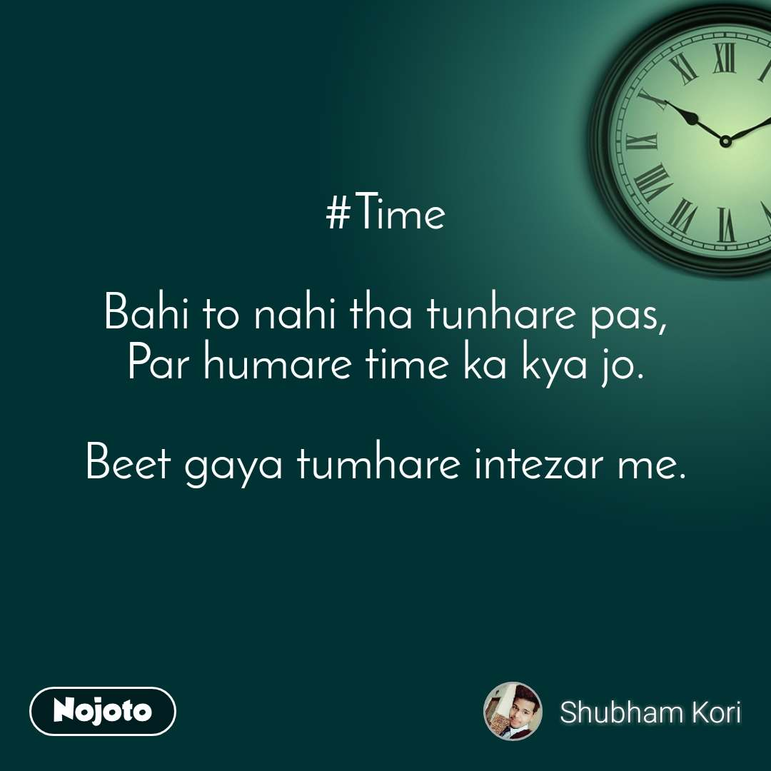 #Time  Bahi to nahi tha tunhare pas, Par humare time ka kya jo.  Beet gaya tumhare intezar me.