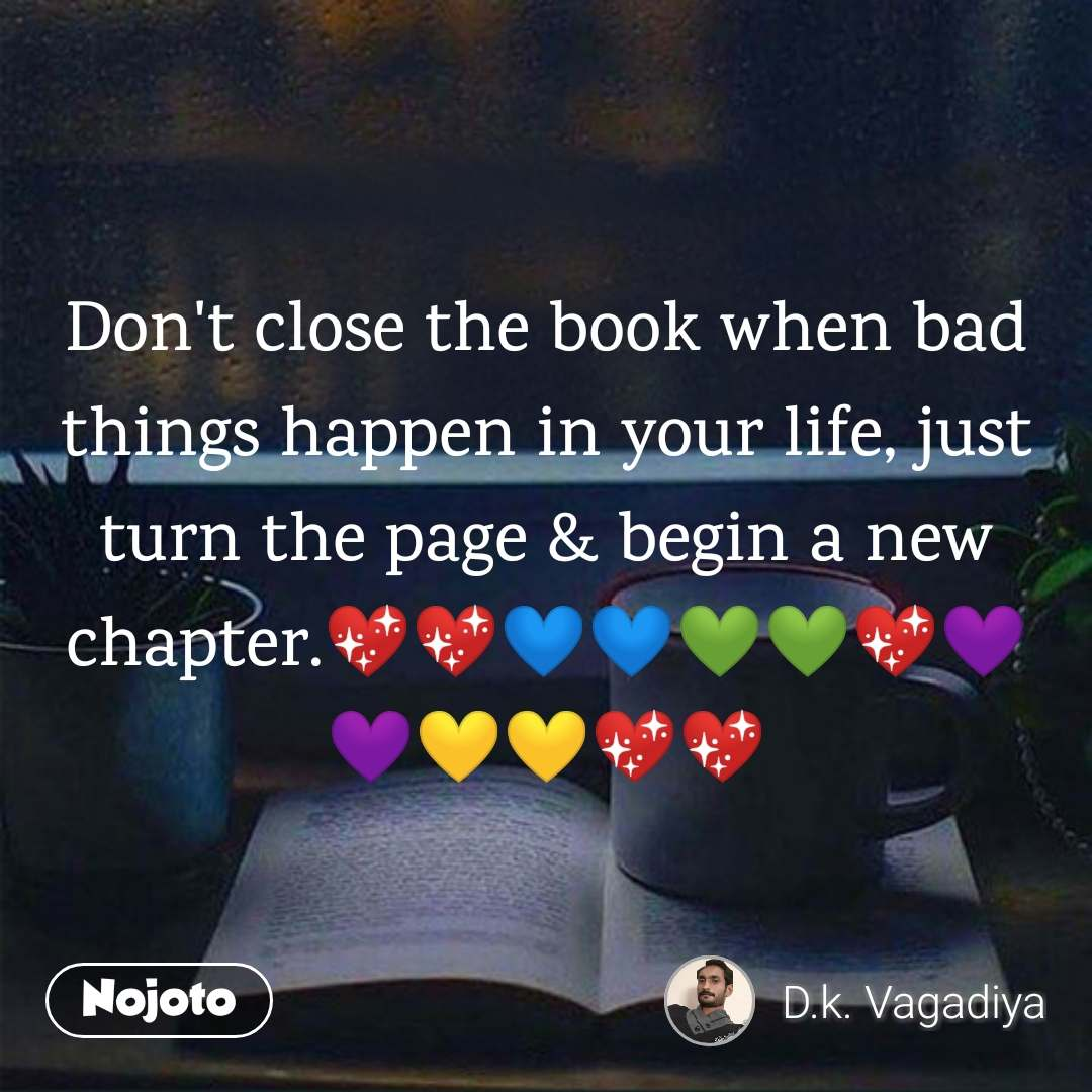 Don't close the book when bad things happen in your life, just turn the page & begin a new chapter.💖💖💙💙💚💚💖💜💜💛💛💖💖