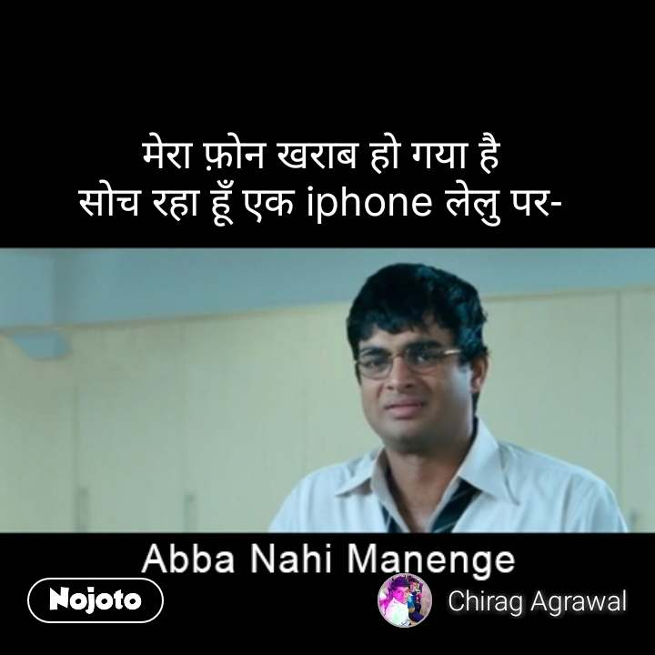 abba nahin manenge  मेरा फ़ोन खराब हो गया है सोच रहा हूँ एक iphone लेलु पर- #NojotoQuote
