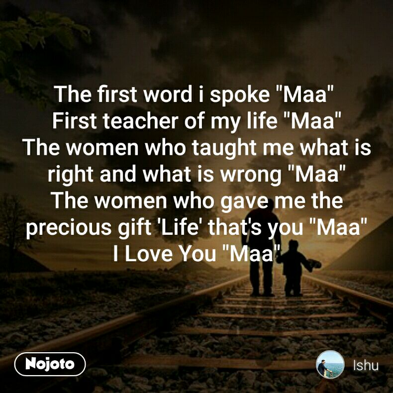 "The first word i spoke ""Maa""  First teacher of my life ""Maa"" The women who taught me what is right and what is wrong ""Maa"" The women who gave me the precious gift 'Life' that's you ""Maa"" I Love You ""Maa"""